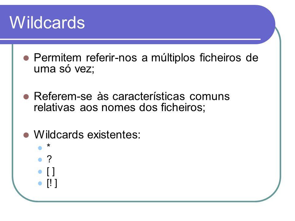 Wildcards Permitem referir-nos a múltiplos ficheiros de uma só vez;