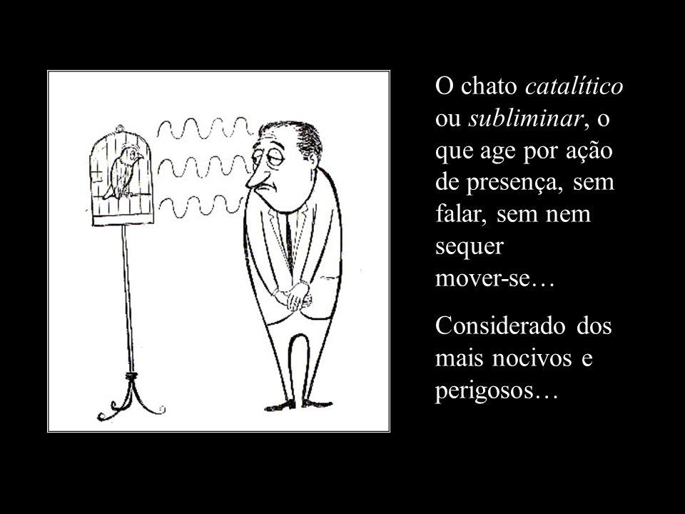 O chato catalítico ou subliminar, o que age por ação de presença, sem falar, sem nem sequer mover-se…