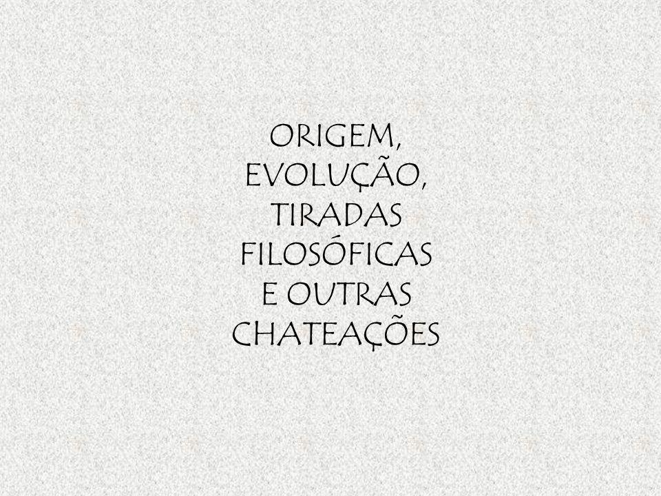 ORIGEM, EVOLUÇÃO, TIRADAS FILOSÓFICAS E OUTRAS CHATEAÇÕES