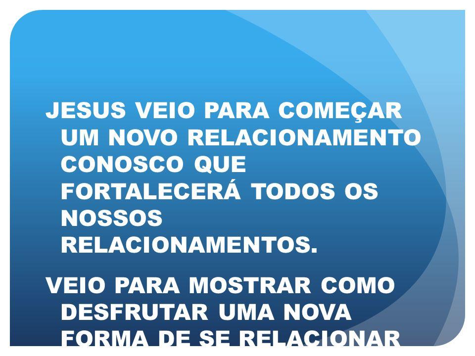 JESUS VEIO PARA COMEÇAR UM NOVO RELACIONAMENTO CONOSCO QUE FORTALECERÁ TODOS OS NOSSOS RELACIONAMENTOS.