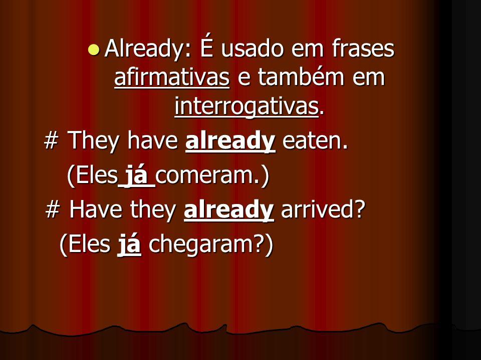 Already: É usado em frases afirmativas e também em interrogativas.