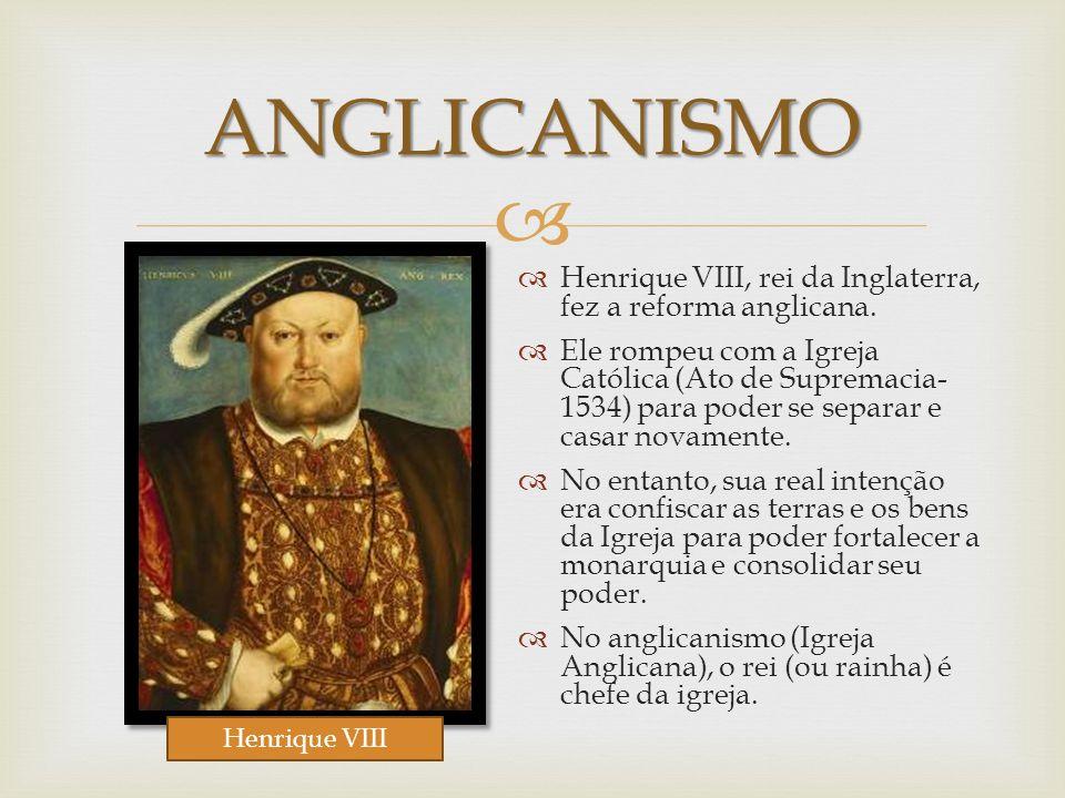 ANGLICANISMO Henrique VIII, rei da Inglaterra, fez a reforma anglicana.