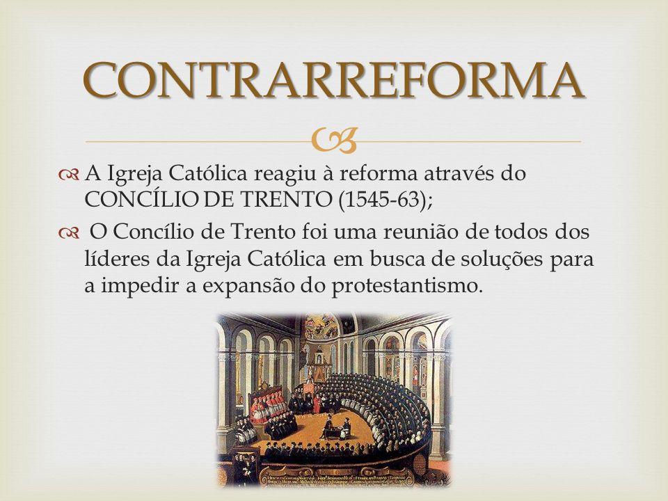 CONTRARREFORMA A Igreja Católica reagiu à reforma através do CONCÍLIO DE TRENTO (1545-63);
