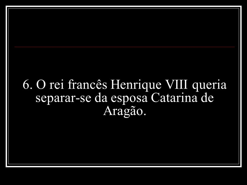 6. O rei francês Henrique VIII queria separar-se da esposa Catarina de Aragão.