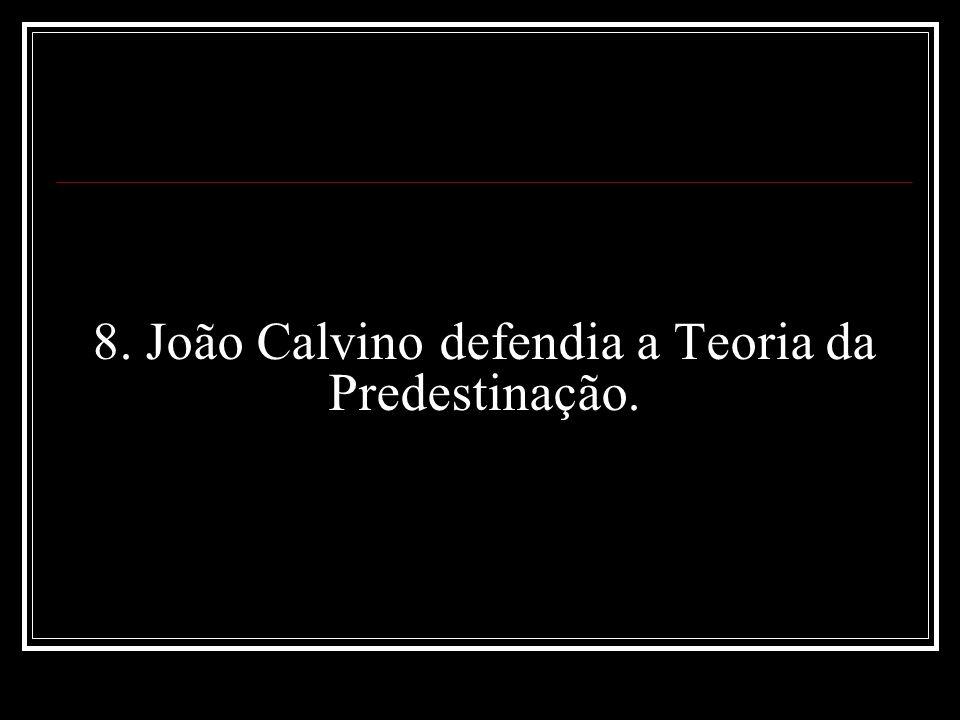 8. João Calvino defendia a Teoria da Predestinação.
