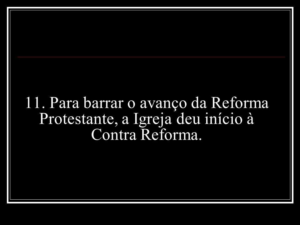 11. Para barrar o avanço da Reforma Protestante, a Igreja deu início à Contra Reforma.