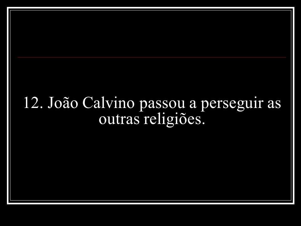 12. João Calvino passou a perseguir as outras religiões.