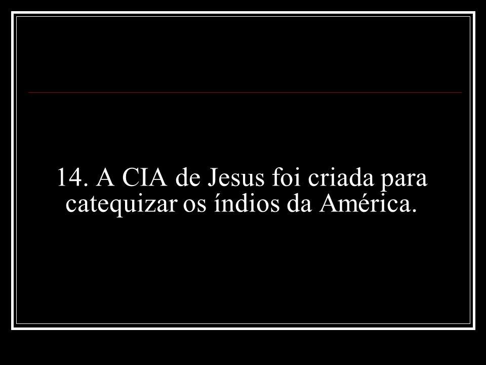 14. A CIA de Jesus foi criada para catequizar os índios da América.