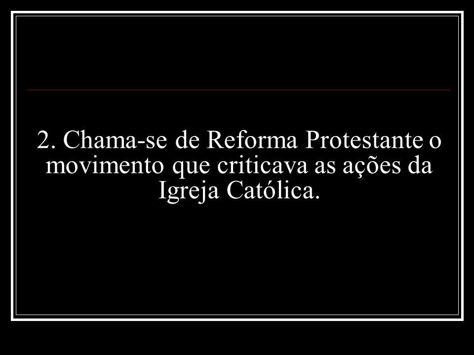 2. Chama-se de Reforma Protestante o movimento que criticava as ações da Igreja Católica.