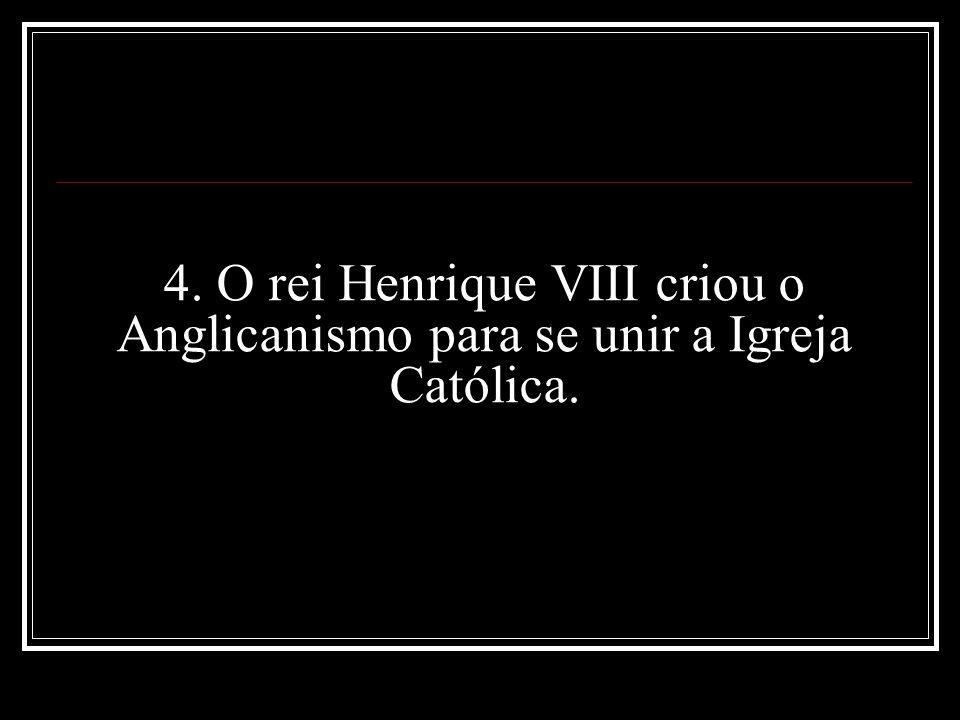4. O rei Henrique VIII criou o Anglicanismo para se unir a Igreja Católica.
