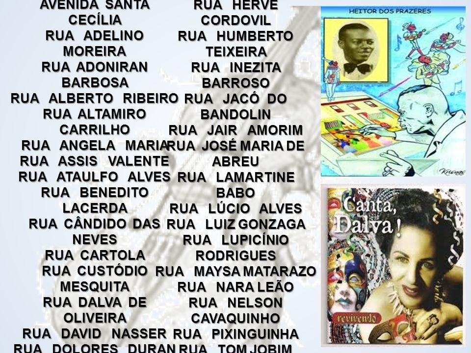AVENIDA DA MÚSICA AVENIDA DO COMPOSITOR AVENIDA SANTA CECÍLIA RUA ADELINO MOREIRA RUA ADONIRAN BARBOSA RUA ALBERTO RIBEIRO RUA ALTAMIRO CARRILHO RUA ANGELA MARIA RUA ASSIS VALENTE RUA ATAULFO ALVES RUA BENEDITO LACERDA RUA CÂNDIDO DAS NEVES RUA CARTOLA RUA CUSTÓDIO MESQUITA RUA DALVA DE OLIVEIRA RUA DAVID NASSER RUA DOLORES DURAN RUA ELIZETH CARDOSO RUA EVALDO GOUVEIA
