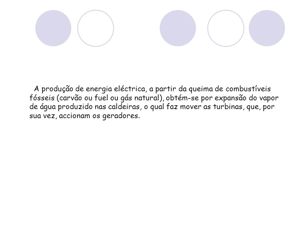 A produção de energia eléctrica, a partir da queima de combustíveis fósseis (carvão ou fuel ou gás natural), obtém-se por expansão do vapor de água produzido nas caldeiras, o qual faz mover as turbinas, que, por sua vez, accionam os geradores.