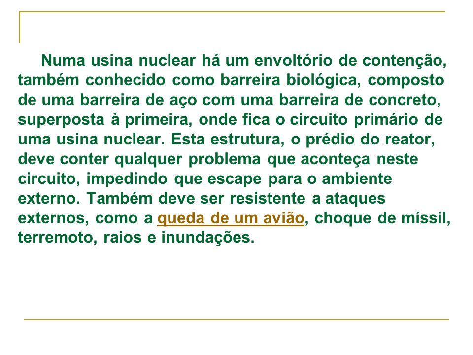 Numa usina nuclear há um envoltório de contenção, também conhecido como barreira biológica, composto de uma barreira de aço com uma barreira de concreto, superposta à primeira, onde fica o circuito primário de uma usina nuclear.