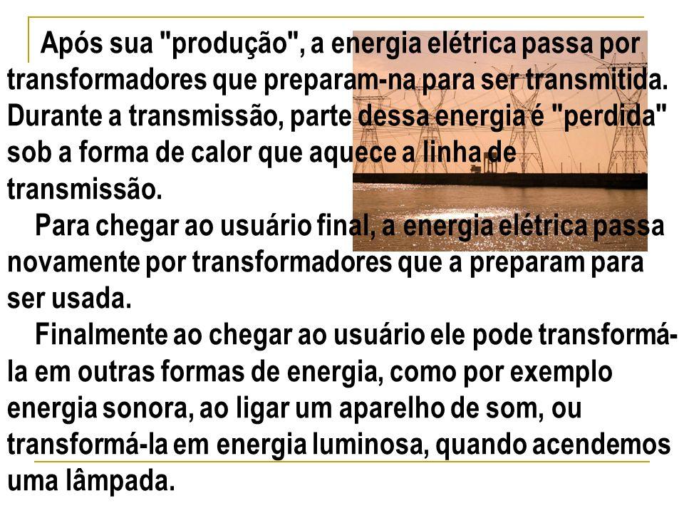 Após sua produção , a energia elétrica passa por transformadores que preparam-na para ser transmitida. Durante a transmissão, parte dessa energia é perdida sob a forma de calor que aquece a linha de transmissão.