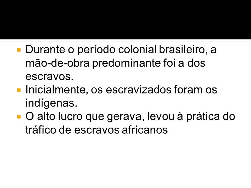 Durante o período colonial brasileiro, a mão-de-obra predominante foi a dos escravos.