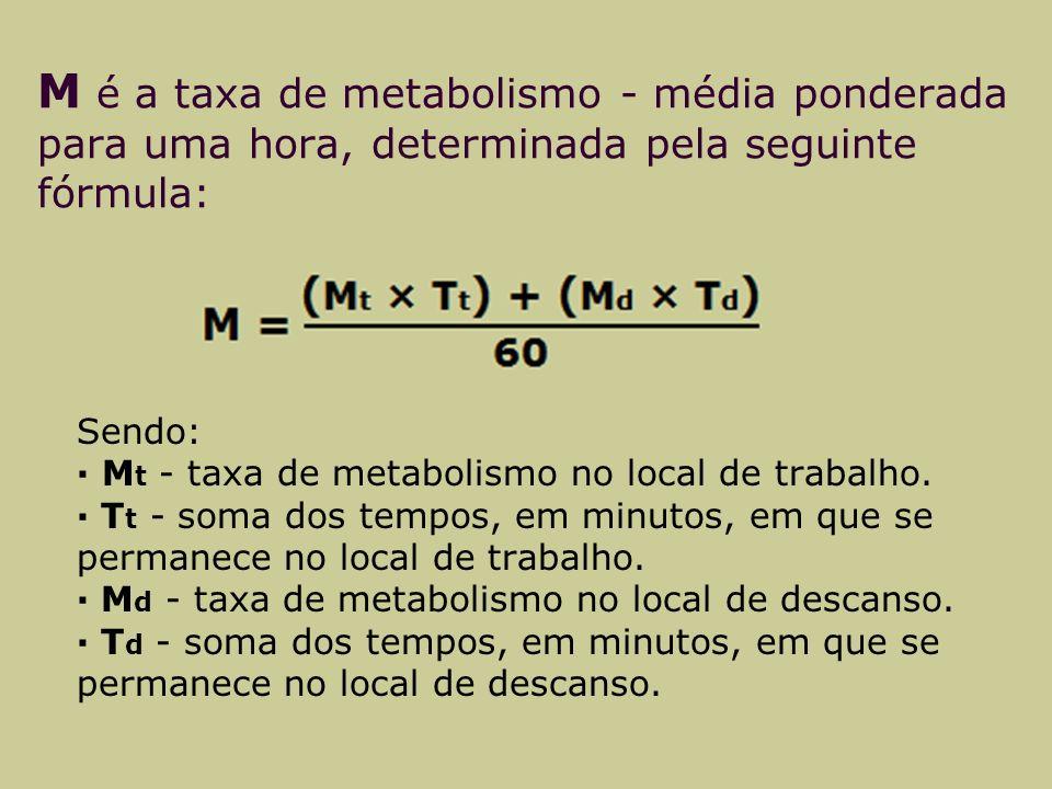 M é a taxa de metabolismo - média ponderada para uma hora, determinada pela seguinte fórmula: