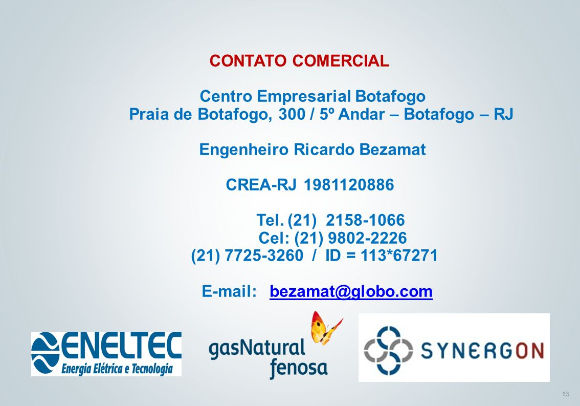 CONTATO COMERCIAL Centro Empresarial Botafogo Praia de Botafogo, 300 / 5º Andar – Botafogo – RJ Engenheiro Ricardo Bezamat CREA-RJ 1981120886 Tel.