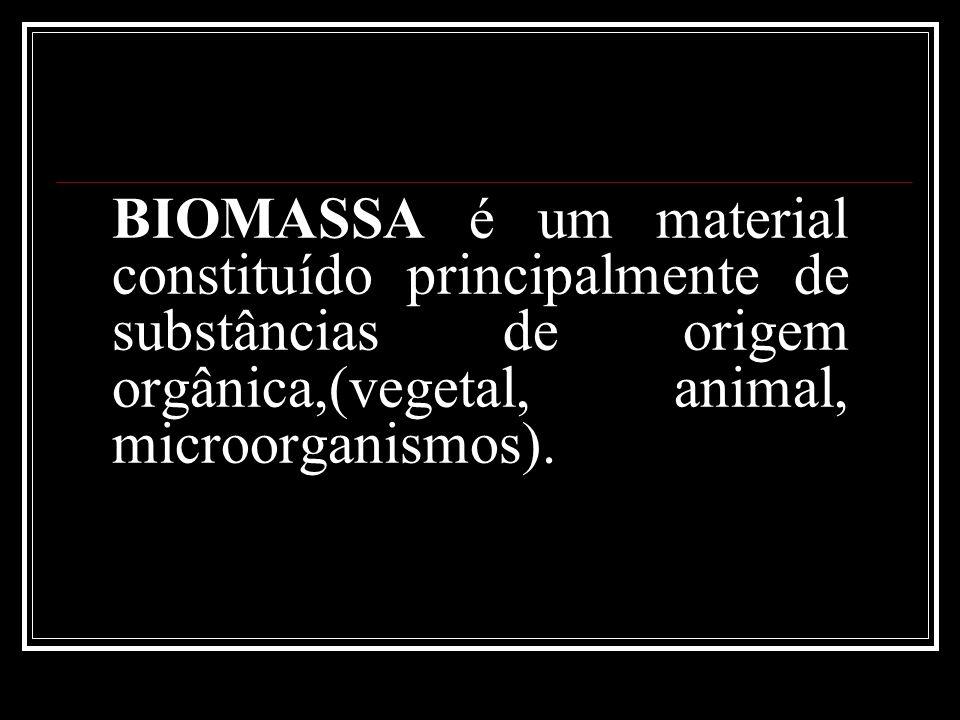 BIOMASSA é um material constituído principalmente de substâncias de origem orgânica,(vegetal, animal, microorganismos).
