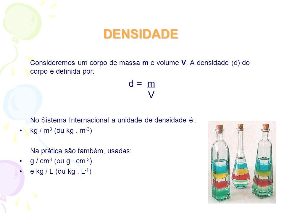 DENSIDADE Consideremos um corpo de massa m e volume V. A densidade (d) do corpo é definida por: d = m V.