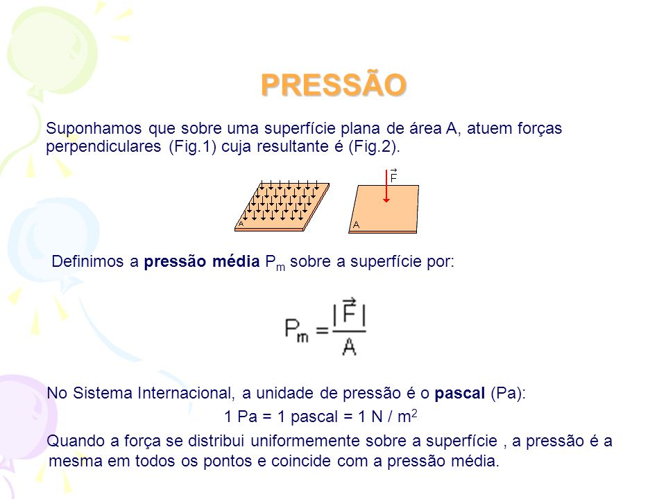 PRESSÃO Suponhamos que sobre uma superfície plana de área A, atuem forças perpendiculares (Fig.1) cuja resultante é (Fig.2).