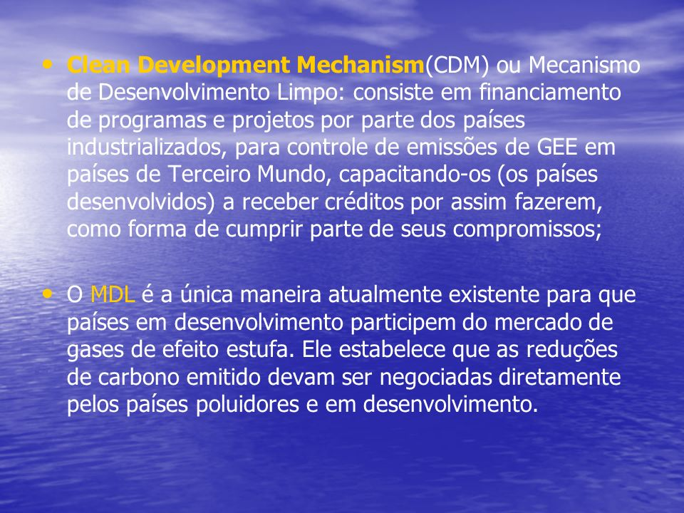 Clean Development Mechanism(CDM) ou Mecanismo de Desenvolvimento Limpo: consiste em financiamento de programas e projetos por parte dos países industrializados, para controle de emissões de GEE em países de Terceiro Mundo, capacitando-os (os países desenvolvidos) a receber créditos por assim fazerem, como forma de cumprir parte de seus compromissos;