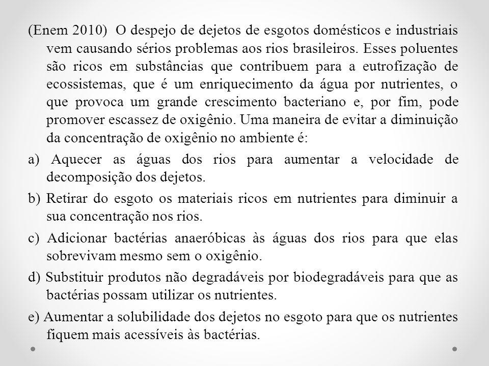 (Enem 2010) O despejo de dejetos de esgotos domésticos e industriais vem causando sérios problemas aos rios brasileiros.
