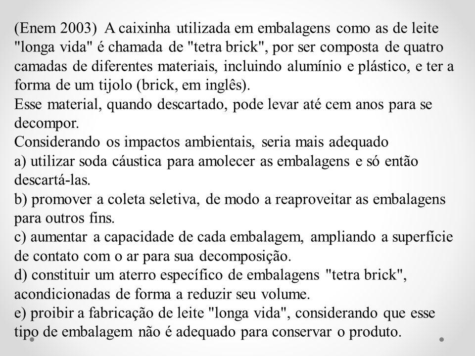(Enem 2003) A caixinha utilizada em embalagens como as de leite longa vida é chamada de tetra brick , por ser composta de quatro camadas de diferentes materiais, incluindo alumínio e plástico, e ter a forma de um tijolo (brick, em inglês).
