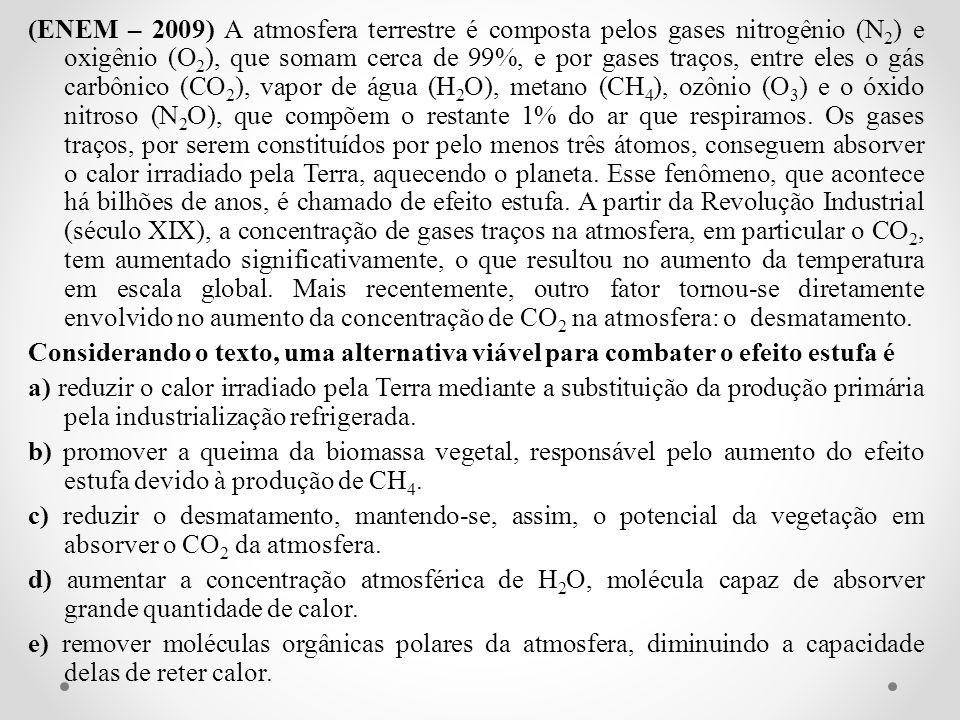 (ENEM – 2009) A atmosfera terrestre é composta pelos gases nitrogênio (N2) e oxigênio (O2), que somam cerca de 99%, e por gases traços, entre eles o gás carbônico (CO2), vapor de água (H2O), metano (CH4), ozônio (O3) e o óxido nitroso (N2O), que compõem o restante 1% do ar que respiramos. Os gases traços, por serem constituídos por pelo menos três átomos, conseguem absorver o calor irradiado pela Terra, aquecendo o planeta. Esse fenômeno, que acontece há bilhões de anos, é chamado de efeito estufa. A partir da Revolução Industrial (século XIX), a concentração de gases traços na atmosfera, em particular o CO2, tem aumentado significativamente, o que resultou no aumento da temperatura em escala global. Mais recentemente, outro fator tornou-se diretamente envolvido no aumento da concentração de CO2 na atmosfera: o desmatamento.