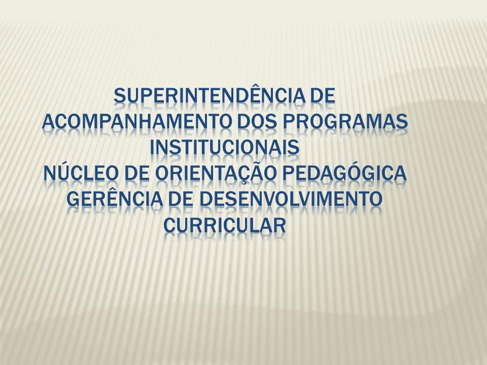 SUPERINTENDÊNCIA DE ACOMPANHAMENTO DOS PROGRAMAS INSTITUCIONAIS NÚCLEO DE ORIENTAÇÃO PEDAGÓGICA GERÊNCIA DE DESENVOLVIMENTO CURRICULAR