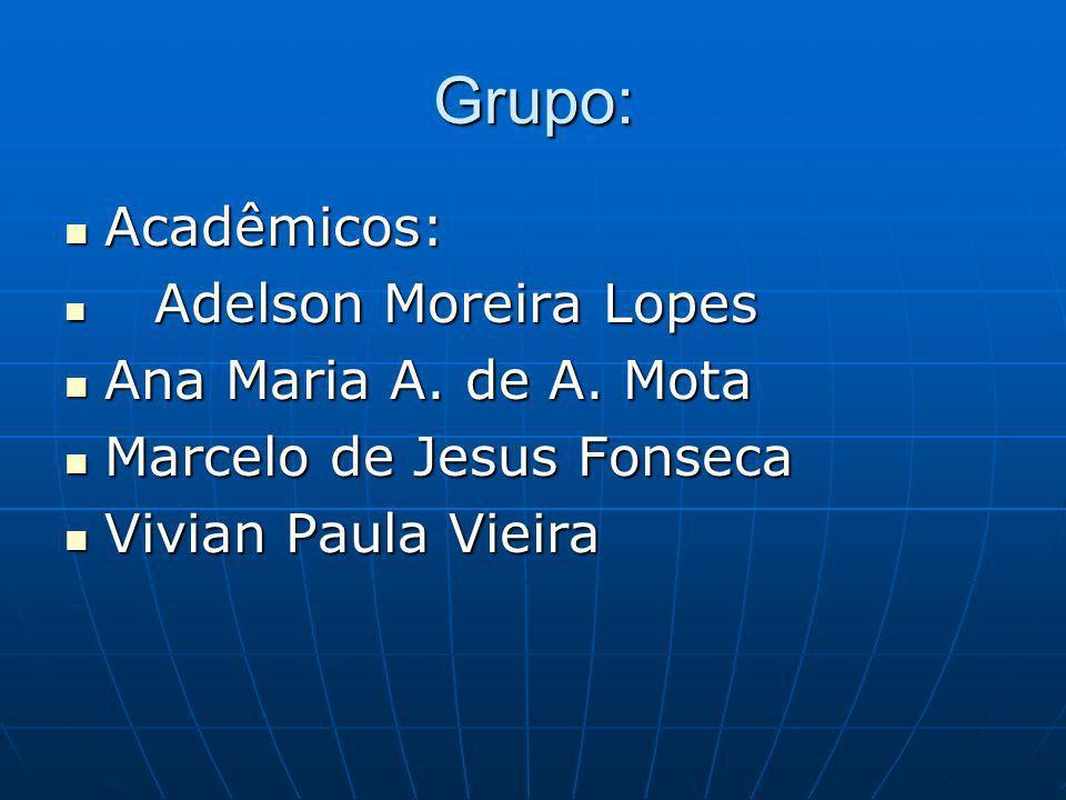 Grupo: Acadêmicos: Ana Maria A. de A. Mota Marcelo de Jesus Fonseca