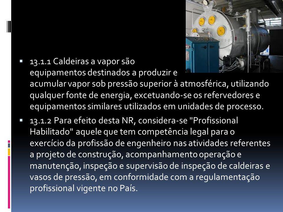 13.1.1 Caldeiras a vapor são equipamentos destinados a produzir e acumular vapor sob pressão superior à atmosférica, utilizando qualquer fonte de energia, excetuando-se os refervedores e equipamentos similares utilizados em unidades de processo.
