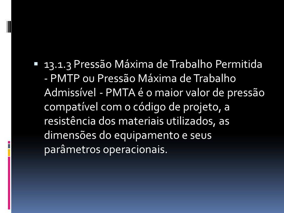 13.1.3 Pressão Máxima de Trabalho Permitida - PMTP ou Pressão Máxima de Trabalho Admissível - PMTA é o maior valor de pressão compatível com o código de projeto, a resistência dos materiais utilizados, as dimensões do equipamento e seus parâmetros operacionais.