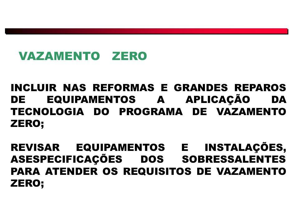 VAZAMENTO ZERO INCLUIR NAS REFORMAS E GRANDES REPAROS DE EQUIPAMENTOS A APLICAÇÃO DA TECNOLOGIA DO PROGRAMA DE VAZAMENTO ZERO;