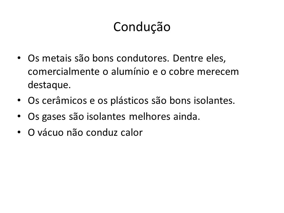 Condução Os metais são bons condutores. Dentre eles, comercialmente o alumínio e o cobre merecem destaque.