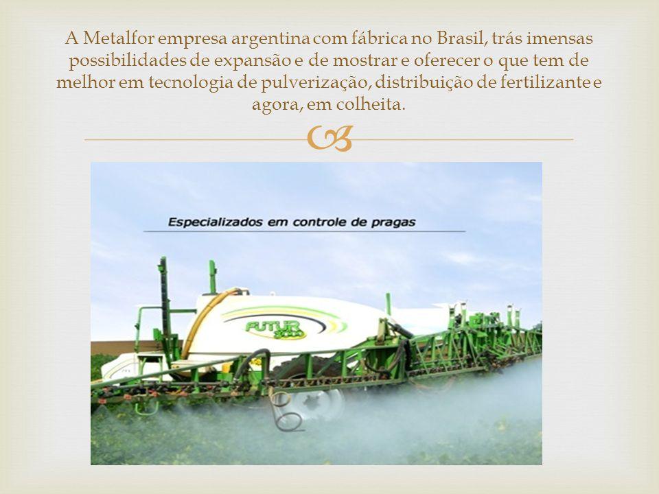 A Metalfor empresa argentina com fábrica no Brasil, trás imensas possibilidades de expansão e de mostrar e oferecer o que tem de melhor em tecnologia de pulverização, distribuição de fertilizante e agora, em colheita.