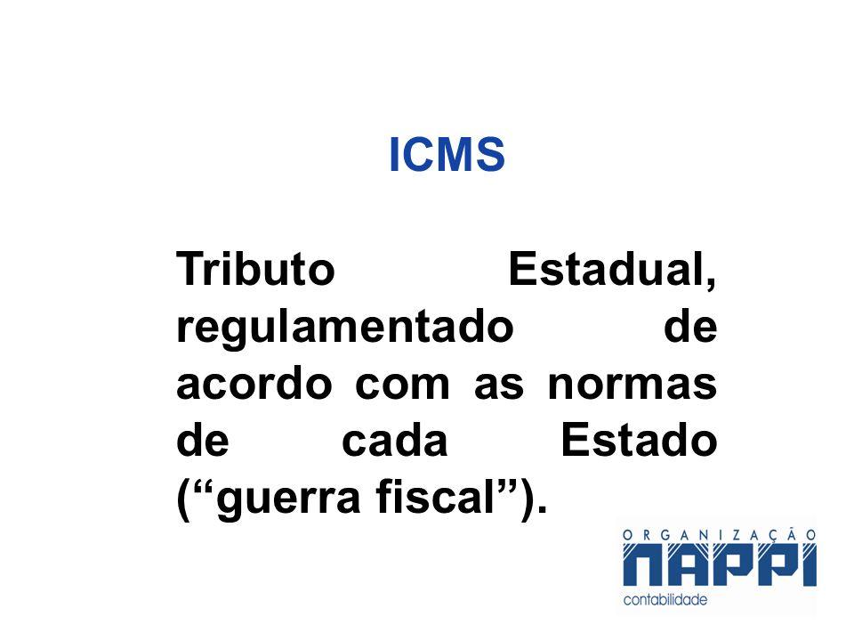 ICMS Tributo Estadual, regulamentado de acordo com as normas de cada Estado ( guerra fiscal ). 12