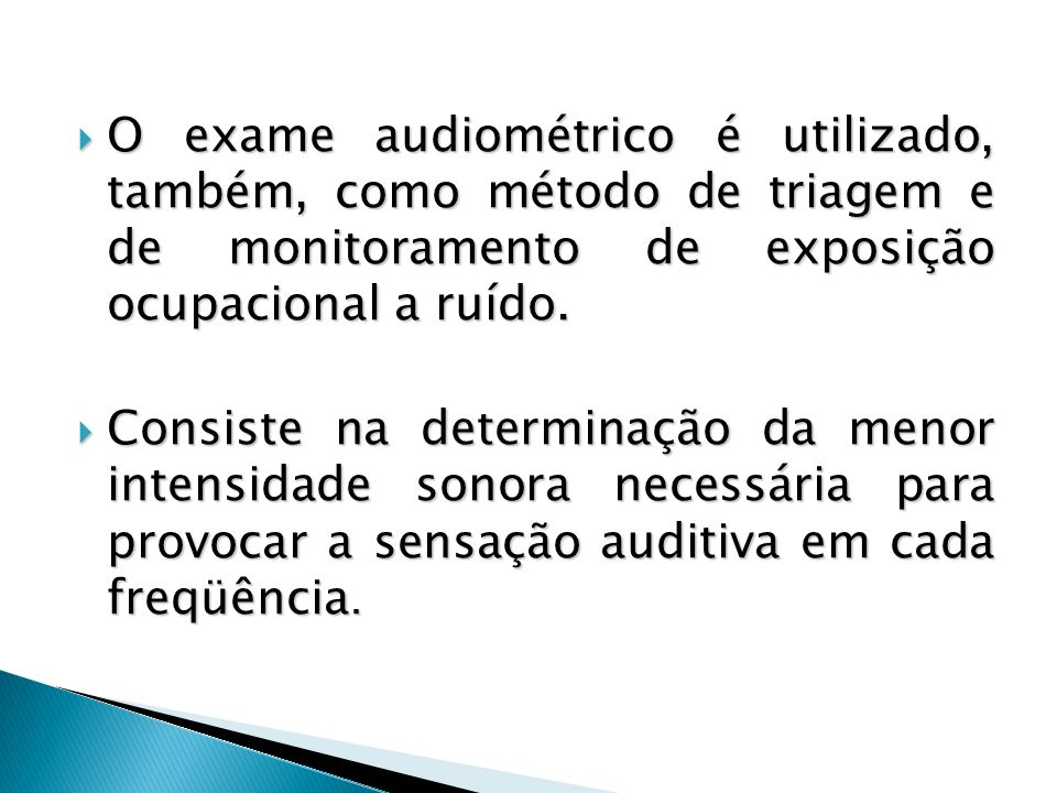 O exame audiométrico é utilizado, também, como método de triagem e de monitoramento de exposição ocupacional a ruído.