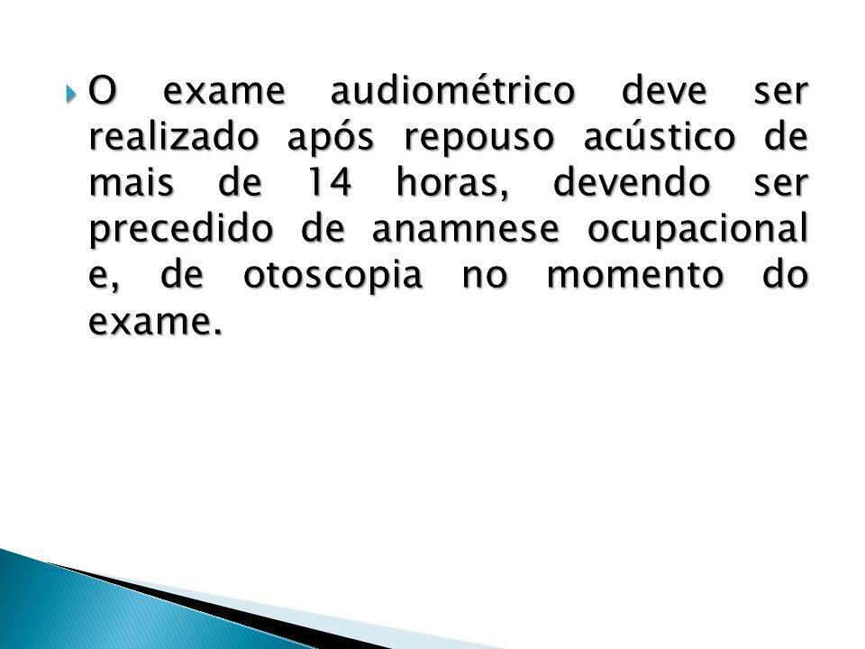 O exame audiométrico deve ser realizado após repouso acústico de mais de 14 horas, devendo ser precedido de anamnese ocupacional e, de otoscopia no momento do exame.
