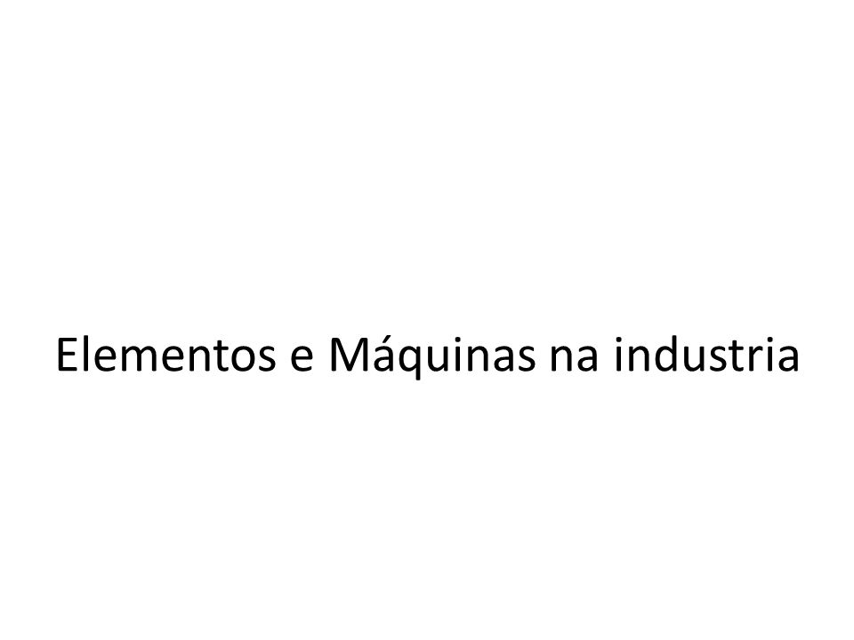 Elementos e Máquinas na industria