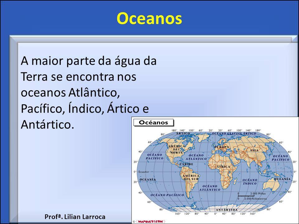 Oceanos A maior parte da água da Terra se encontra nos oceanos Atlântico, Pacífico, Índico, Ártico e Antártico.
