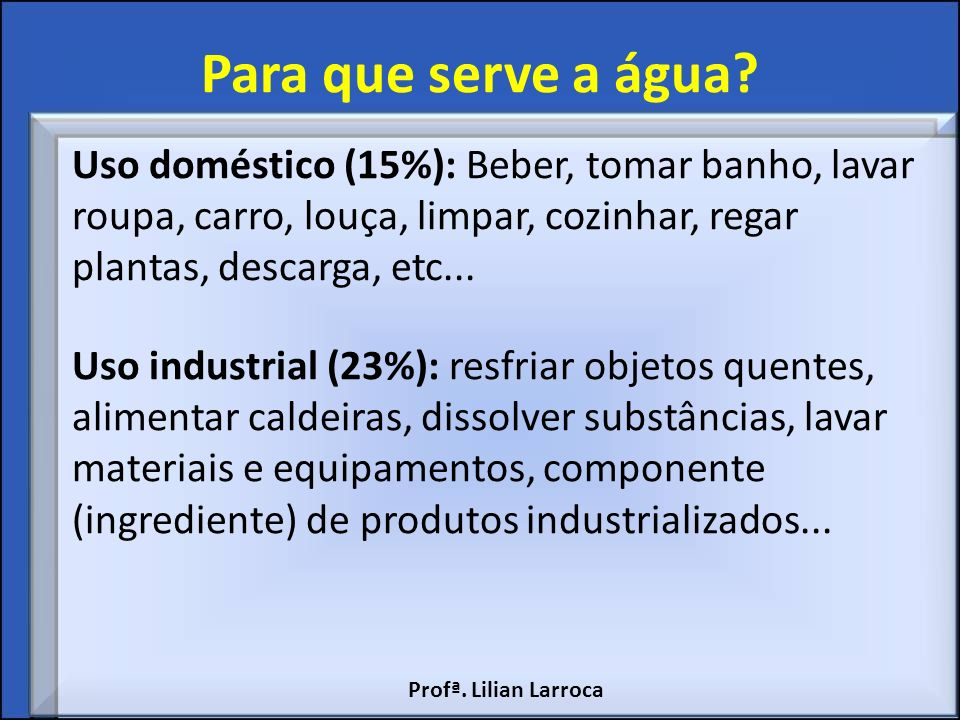 Para que serve a água Uso doméstico (15%): Beber, tomar banho, lavar roupa, carro, louça, limpar, cozinhar, regar plantas, descarga, etc...