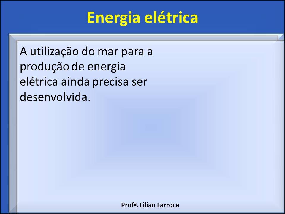 Energia elétrica A utilização do mar para a produção de energia elétrica ainda precisa ser desenvolvida.