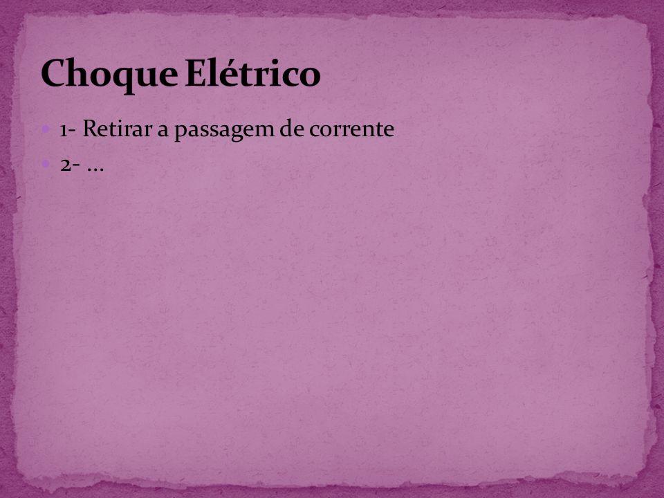 Choque Elétrico 1- Retirar a passagem de corrente 2- ...