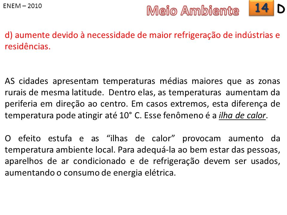 ENEM – 2010 Meio Ambiente. 14. D. d) aumente devido à necessidade de maior refrigeração de indústrias e residências.