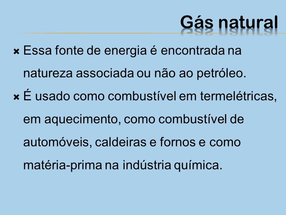 Gás natural Essa fonte de energia é encontrada na natureza associada ou não ao petróleo.
