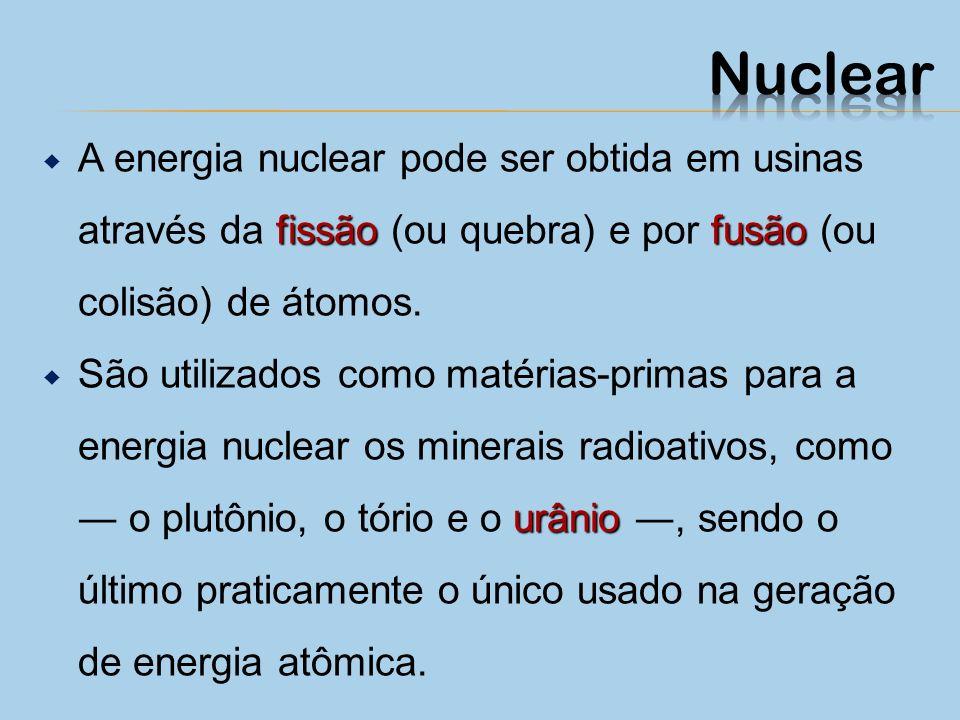 Nuclear A energia nuclear pode ser obtida em usinas através da fissão (ou quebra) e por fusão (ou colisão) de átomos.