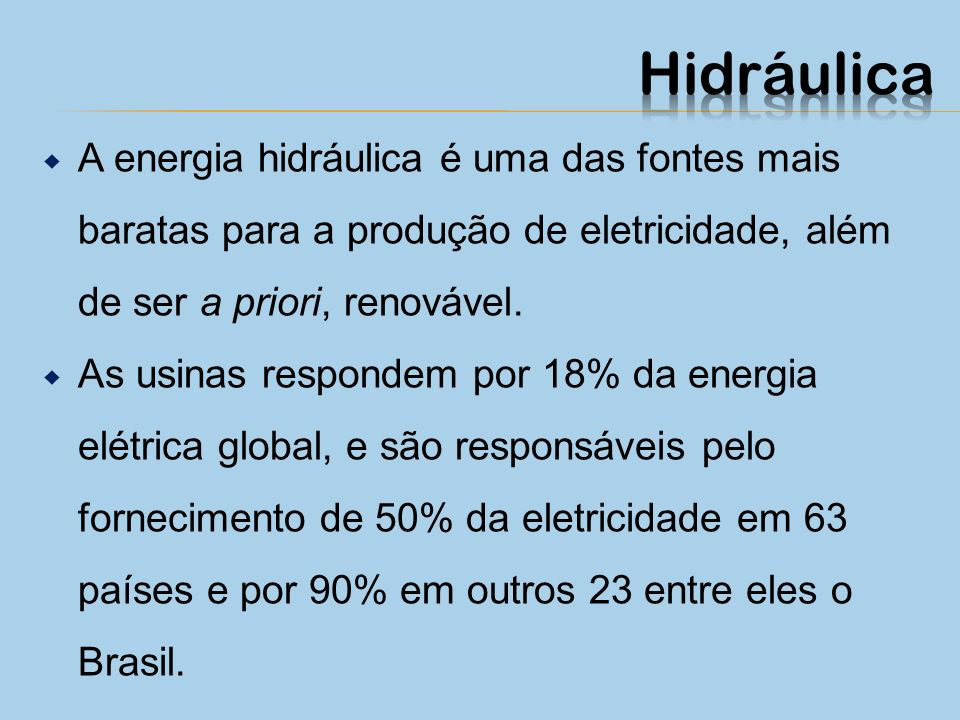 Hidráulica A energia hidráulica é uma das fontes mais baratas para a produção de eletricidade, além de ser a priori, renovável.