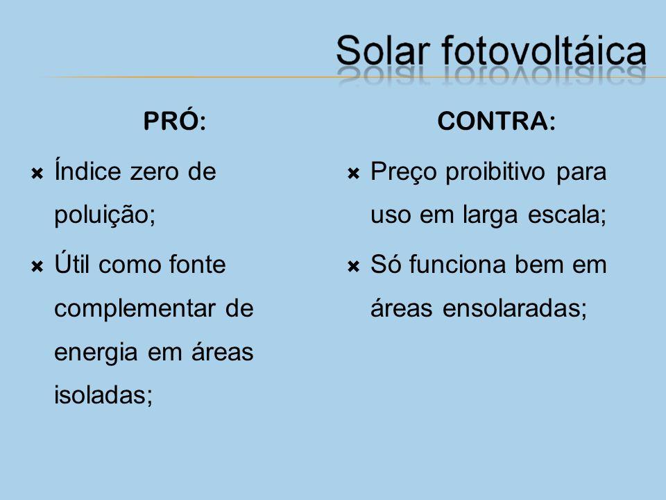 PRÓ: Índice zero de poluição; Útil como fonte complementar de energia em áreas isoladas; CONTRA: Preço proibitivo para uso em larga escala;