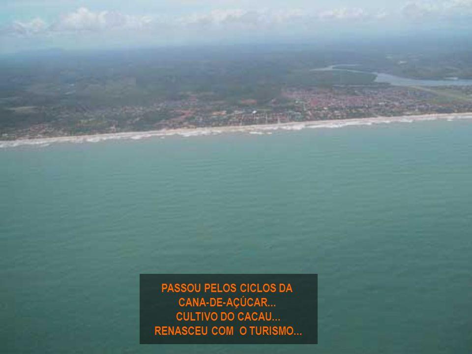 PASSOU PELOS CICLOS DA CANA-DE-AÇÚCAR... CULTIVO DO CACAU... RENASCEU COM O TURISMO...