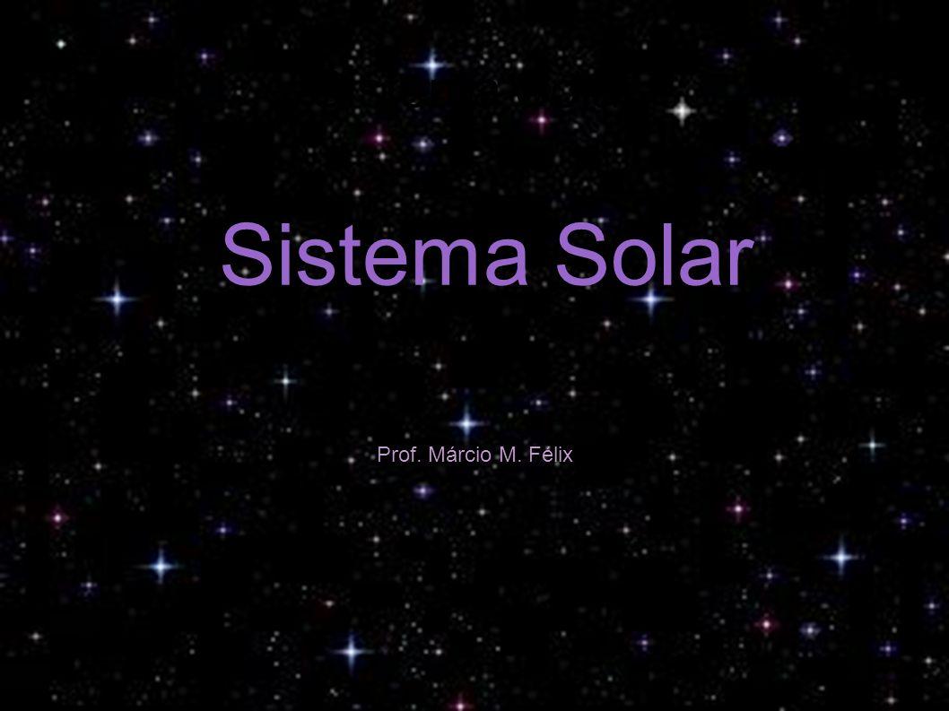 Sistema Solar Sistema Solar Prof. Márcio M. Félix
